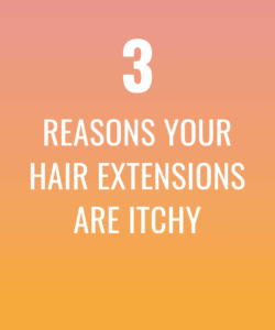 3 reasons your hair extensions are itchy